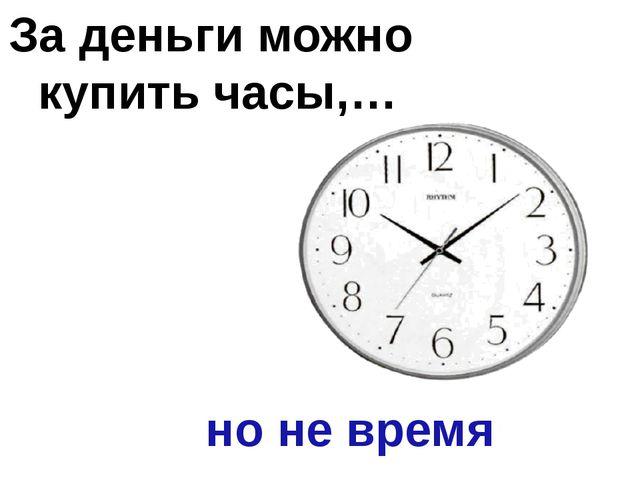 За деньги можно купить часы,… но не время