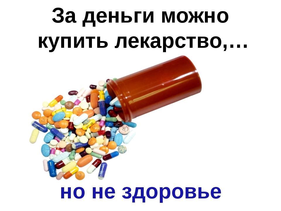 За деньги можно купить лекарство,… но не здоровье