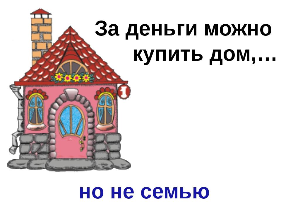 За деньги можно купить дом,… но не семью