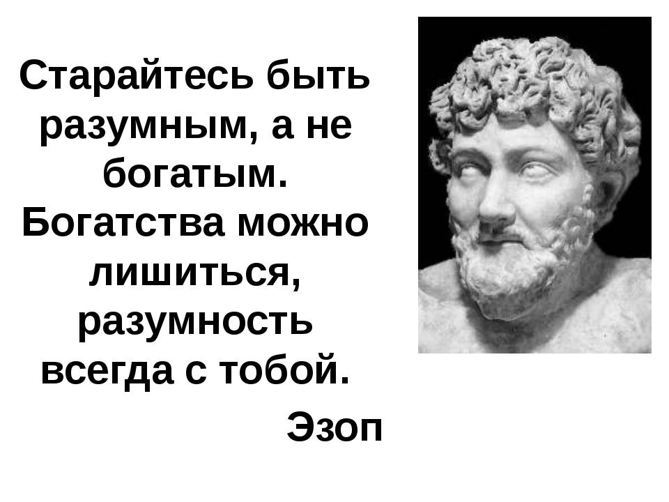 Старайтесь быть разумным, а не богатым. Богатства можно лишиться, разумность...