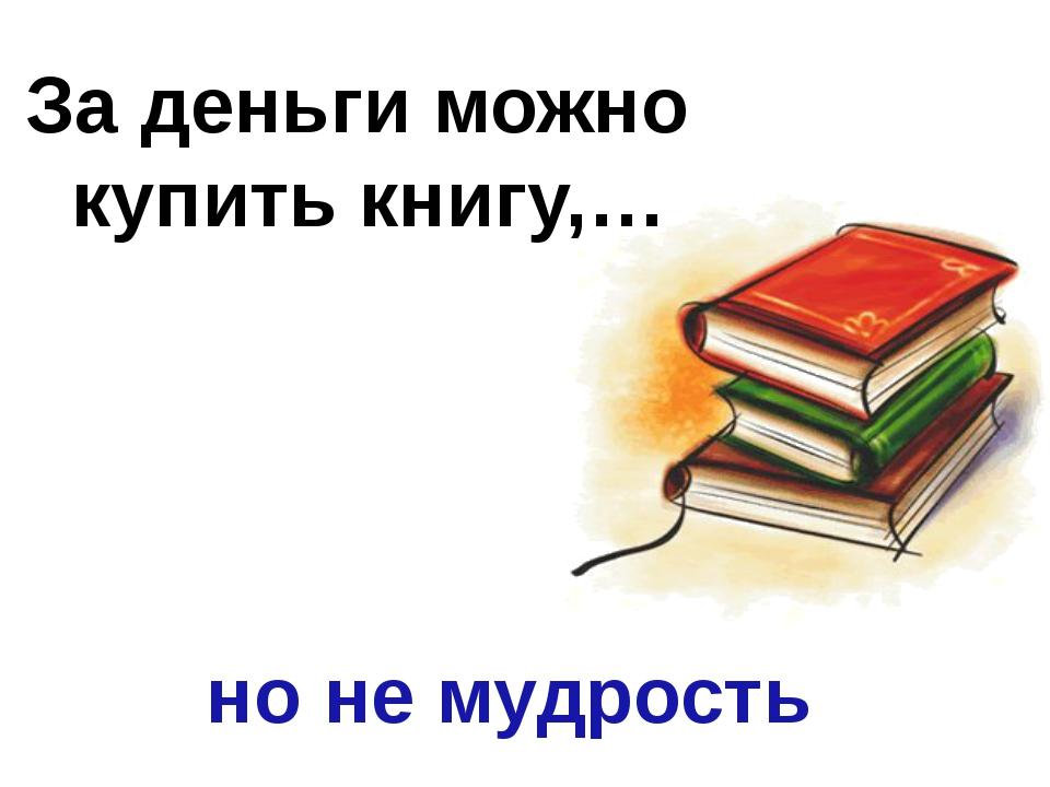 За деньги можно купить книгу,… но не мудрость