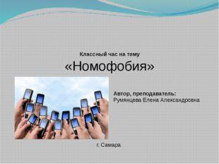 Классный час на тему «Номофобия» Автор, преподаватель: Румянцева Елена Алекса