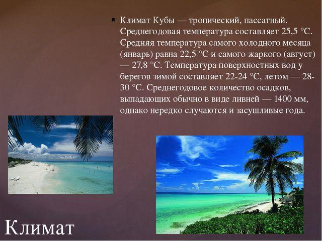 Климат Кубы — тропический, пассатный. Среднегодовая температура составляет 25...