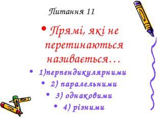 Питання 11 Прямі, які не перетинаються називається… 1)перпендикулярними 2) па