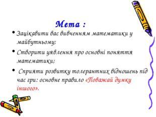 Мета : Зацікавити вас вивченням математики у майбутньому; Створити уявлення п