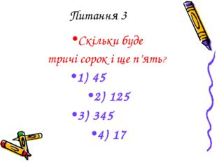 Питання 3 Скільки буде тричі сорок і ще п'ять? 1) 45 2) 125 3) 345 4) 17