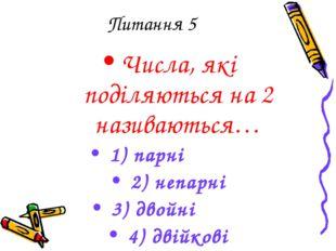 Питання 5 Числа, які поділяються на 2 називаються… 1) парні 2) непарні 3) дво