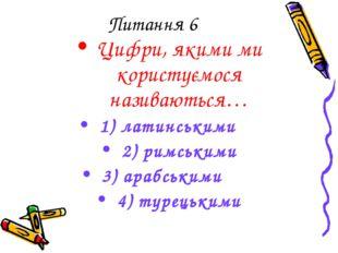 Питання 6 Цифри, якими ми користуємося називаються… 1) латинськими 2) римськи