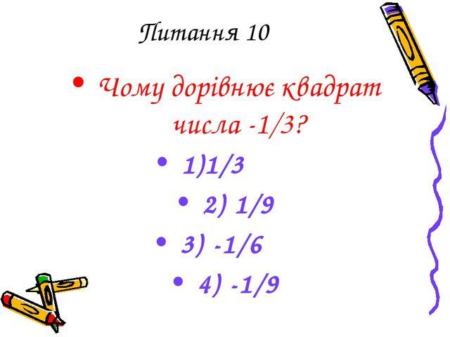 Питання 10 Чому дорівнює квадрат числа -1/3? 1)1/3 2) 1/9 3) -1/6 4) -1/9