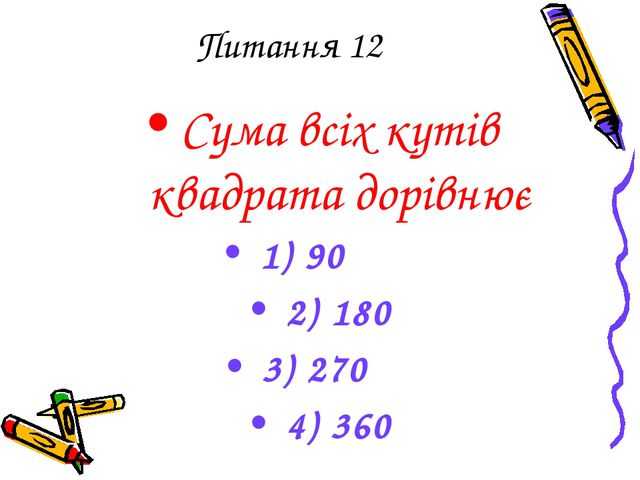 Питання 12 Сума всіх кутів квадрата дорівнює 1) 90 2) 180 3) 270 4) 360