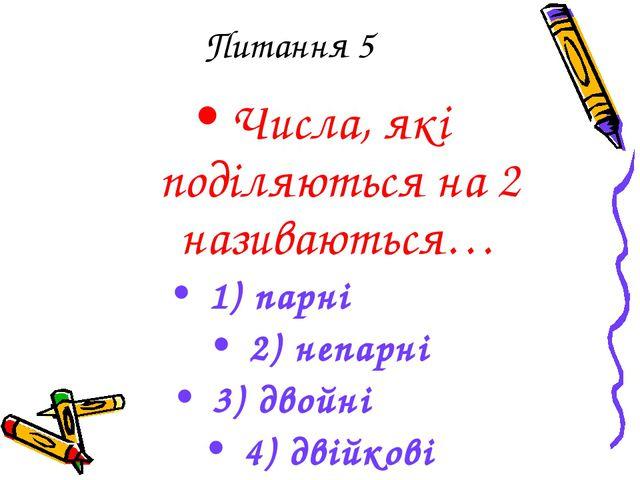 Питання 5 Числа, які поділяються на 2 називаються… 1) парні 2) непарні 3) дво...