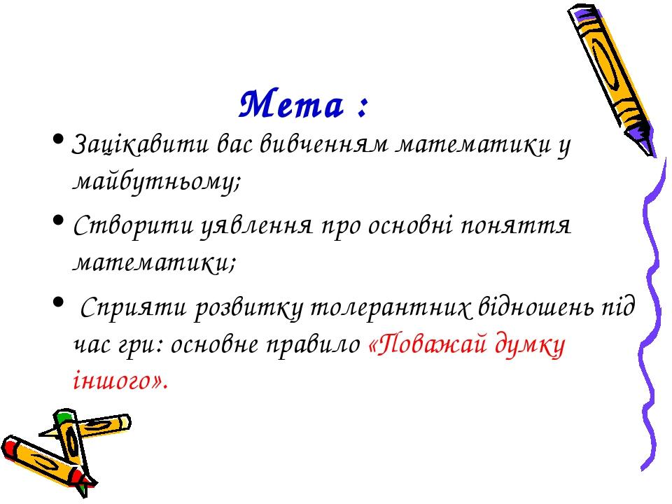 Мета : Зацікавити вас вивченням математики у майбутньому; Створити уявлення п...
