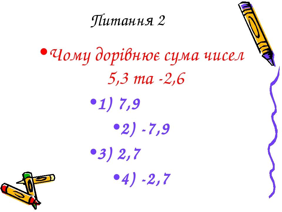 Питання 2 Чому дорівнює сума чисел 5,3 та -2,6 1) 7,9 2) -7,9 3) 2,7 4) -2,7