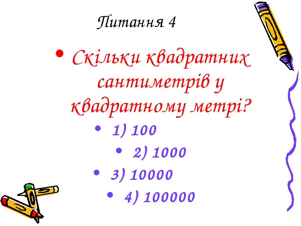 Питання 4 Скільки квадратних сантиметрів у квадратному метрі? 1) 100 2) 1000...