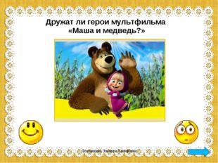 Дружат ли герои мультфильма «Маша и медведь?» Темлянцева Эльмира Ханифовна Те