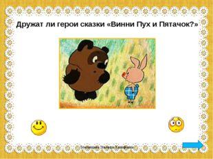 Дружат ли герои сказки «Винни Пух и Пятачок?» Темлянцева Эльмира Ханифовна Те