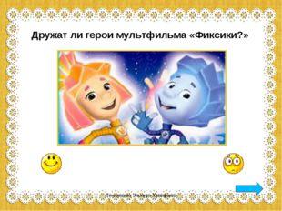 Дружат ли герои мультфильма «Фиксики?» Темлянцева Эльмира Ханифовна Темлянцев