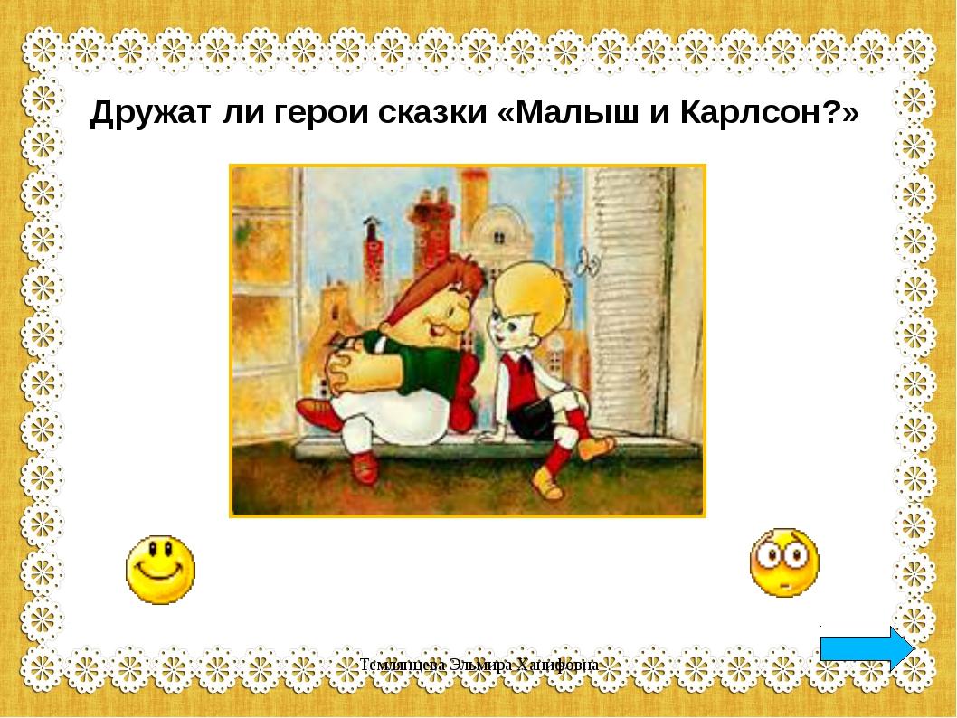 Дружат ли герои сказки «Малыш и Карлсон?» Темлянцева Эльмира Ханифовна Темлян...