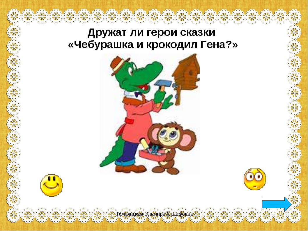 Дружат ли герои сказки «Чебурашка и крокодил Гена?» Темлянцева Эльмира Ханифо...