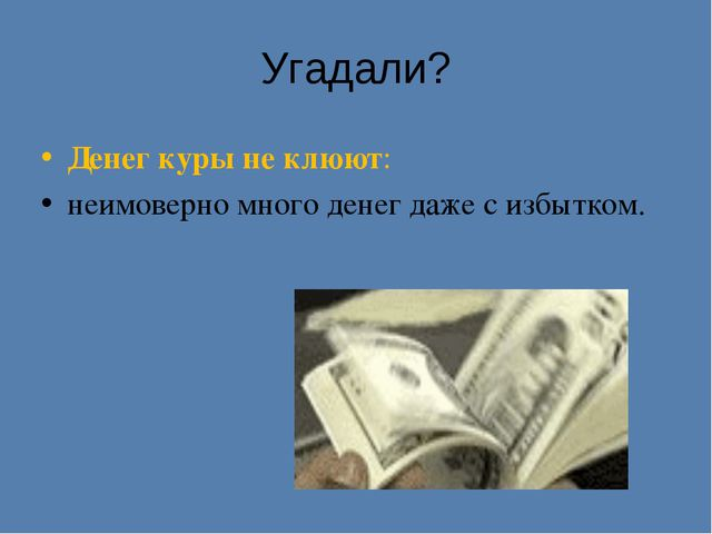 Угадали? Денег куры не клюют: неимоверно много денег даже с избытком.
