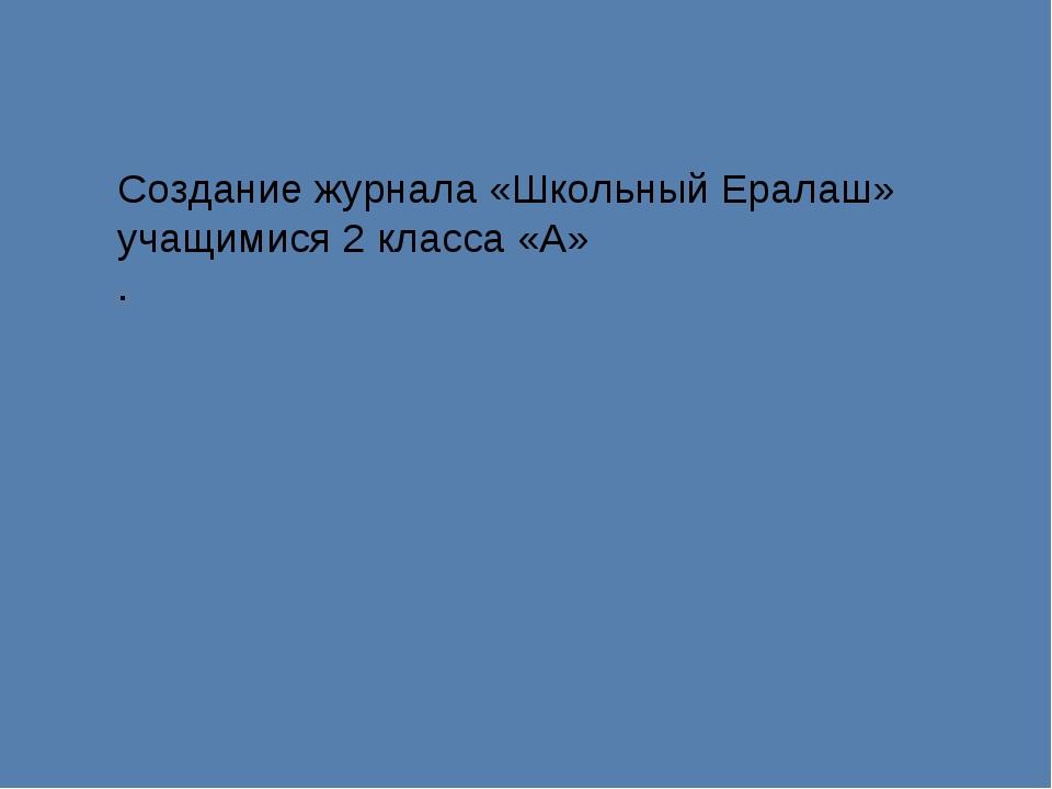 Создание журнала «Школьный Ералаш» учащимися 2 класса «А» .