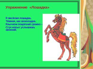 Упражнение «Лошадка» Я весёлая лошадка, Тёмная, как шоколадка. Язычком пощёлк