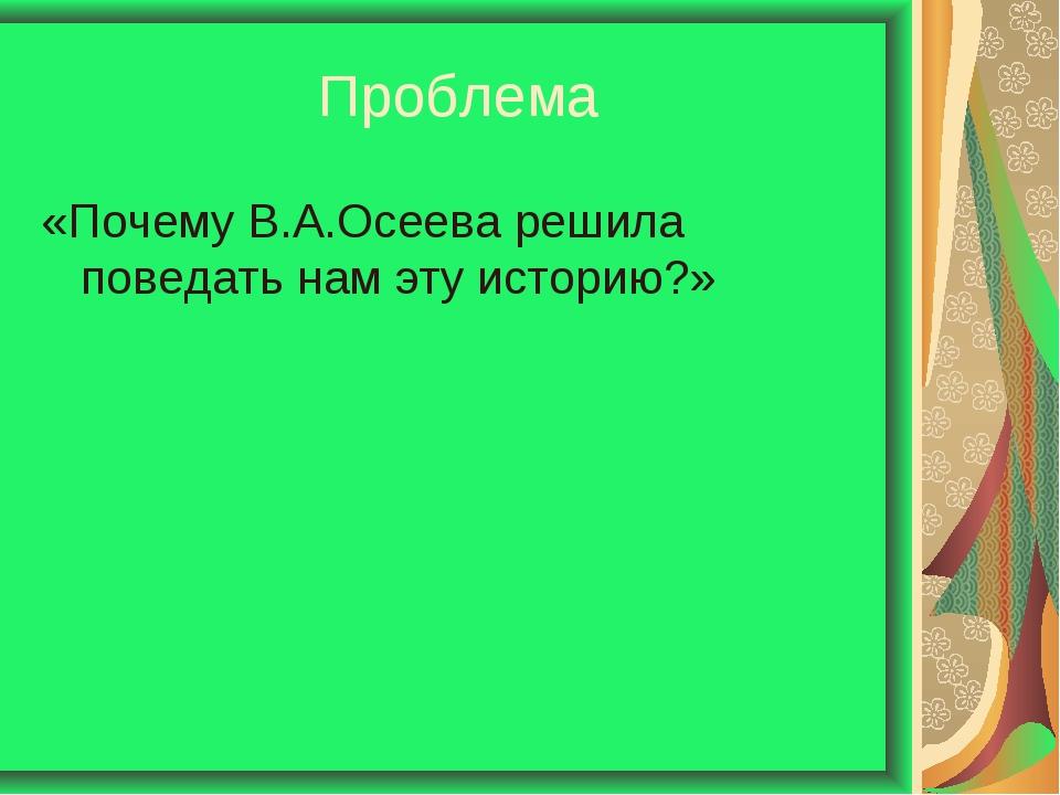 Проблема «Почему В.А.Осеева решила поведать нам эту историю?»