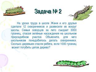 Задача № 2 На уроке труда в школе Женя и его друзья сделали 12 скворечников