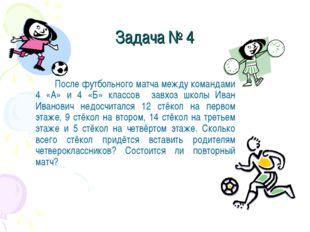 Задача № 4 После футбольного матча между командами 4 «А» и 4 «Б» классов за