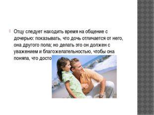 Отцу следует находить время на общение с дочерью: показывать, что дочь отлича