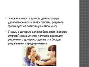 Уважая личность дочери, демонстрируя удовлетворённоcть её поступками, родите