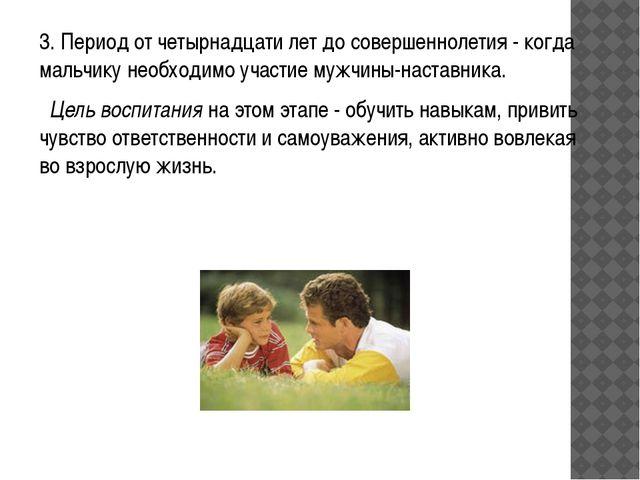 3. Период от четырнадцати лет до совершеннолетия - когда мальчику необходимо...