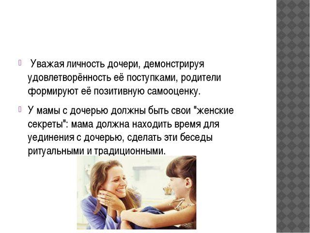 Уважая личность дочери, демонстрируя удовлетворённоcть её поступками, родите...