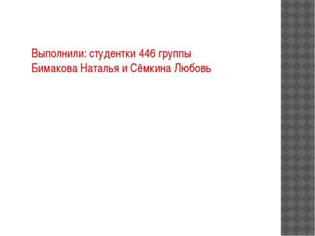 Выполнили: студентки 446 группы Бимакова Наталья и Сёмкина Любовь