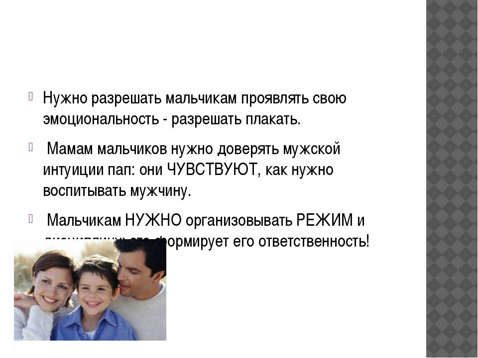 Нужно разрешать мальчикам проявлять свою эмоциональность - разрешать плакать....