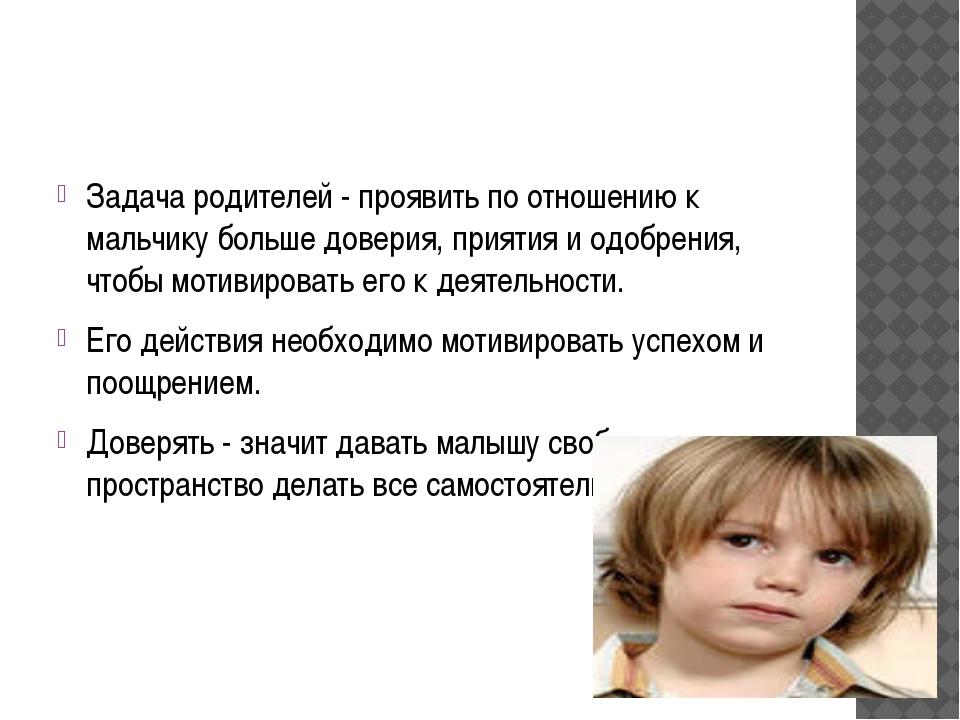 Задача родителей - проявить по отношению к мальчику больше доверия, приятия и...