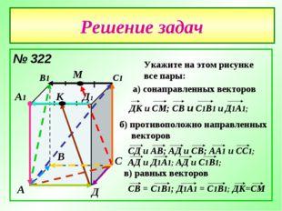 Решение задач № 322 А В С Д А1 В1 С1 Д1 М К Укажите на этом рисунке все пары: