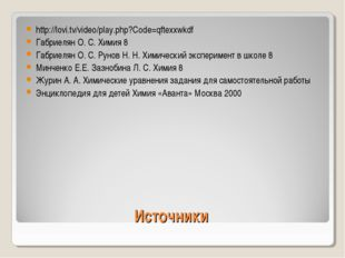Источники http://lovi.tv/video/play.php?Code=qftexxwkdf Габриелян О. С. Химия