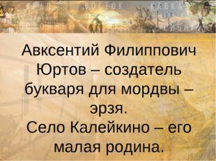 Авксентий Филиппович Юртов – создатель букваря для мордвы – эрзя. Село Калейк