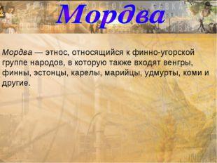 Мордва — этнос, относящийся к финно-угорской группе народов, в которую также