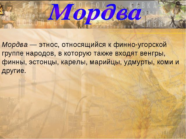Мордва — этнос, относящийся к финно-угорской группе народов, в которую также...