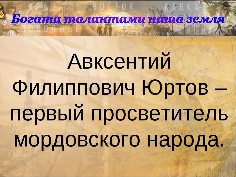 Авксентий Филиппович Юртов – первый просветитель мордовского народа.