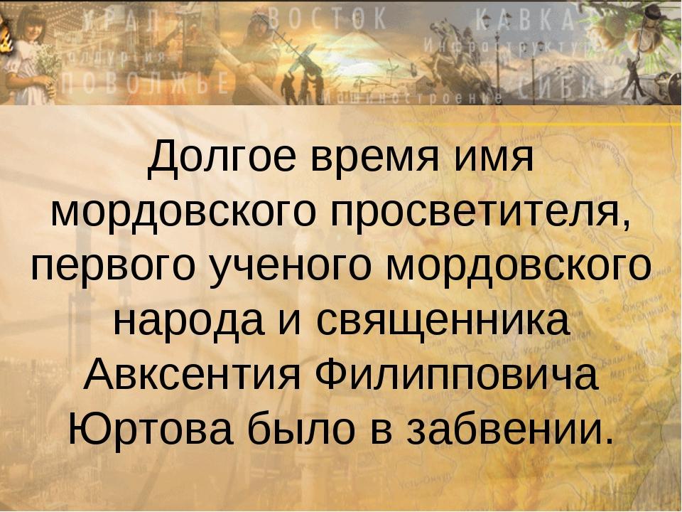 Долгое время имя мордовского просветителя, первого ученого мордовского народа...