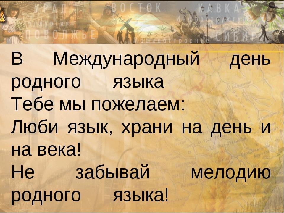 В Международный день родного языка Тебе мы пожелаем: Люби язык, храни на день...