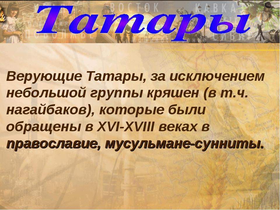 Верующие Татары, за исключением небольшой группы кряшен (в т.ч. нагайбаков),...