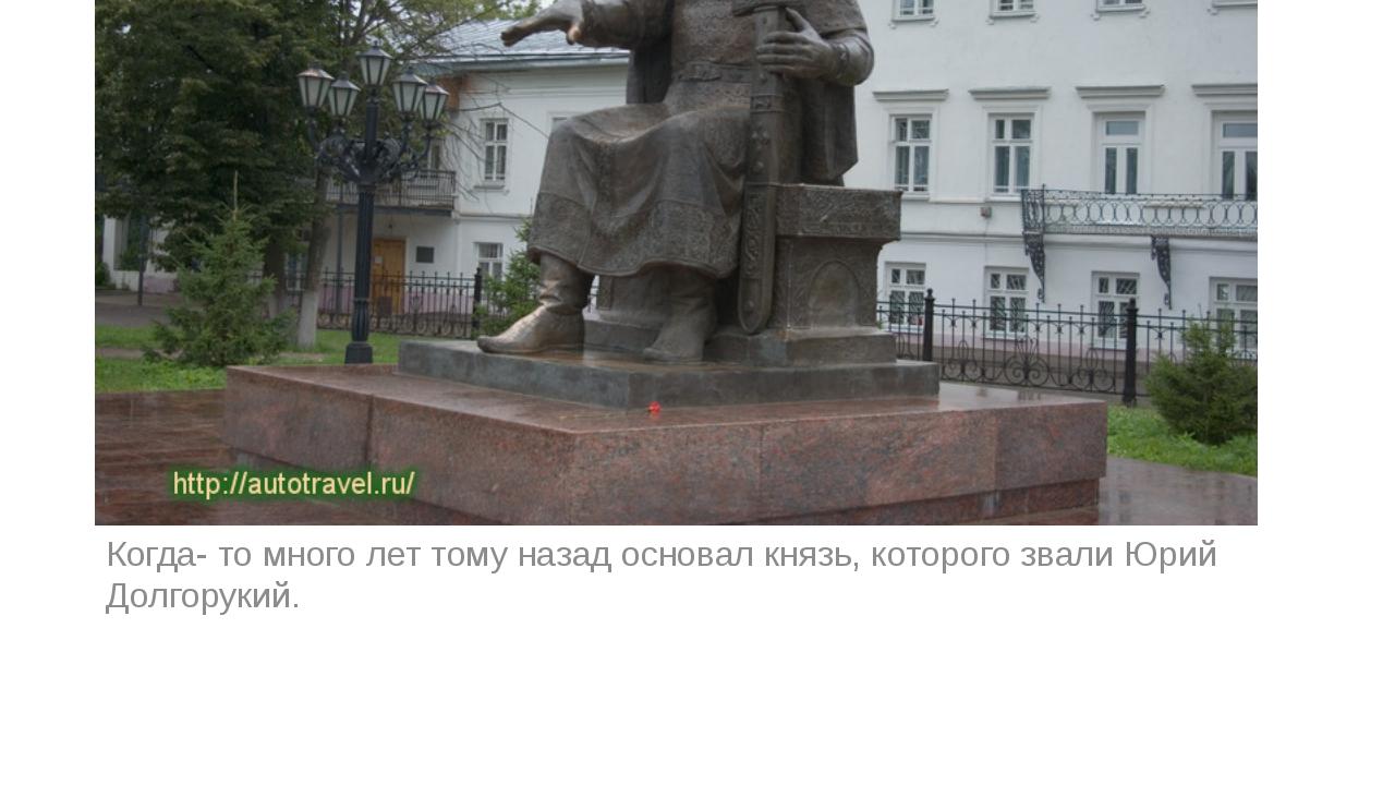 Когда- то много лет тому назад основал князь, которого звали Юрий Долгорукий.
