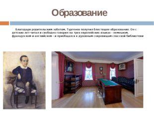 Образование Благодаря родительским заботам, Тургенев получил блестящее образо
