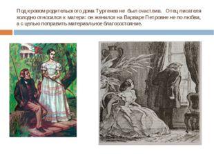 Под кровом родительского дома Тургенев не был счастлив. Отец писателя холодно