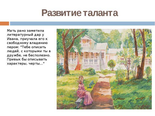 Развитие таланта Мать рано заметила литературный дар у Ивана, приучала его к...