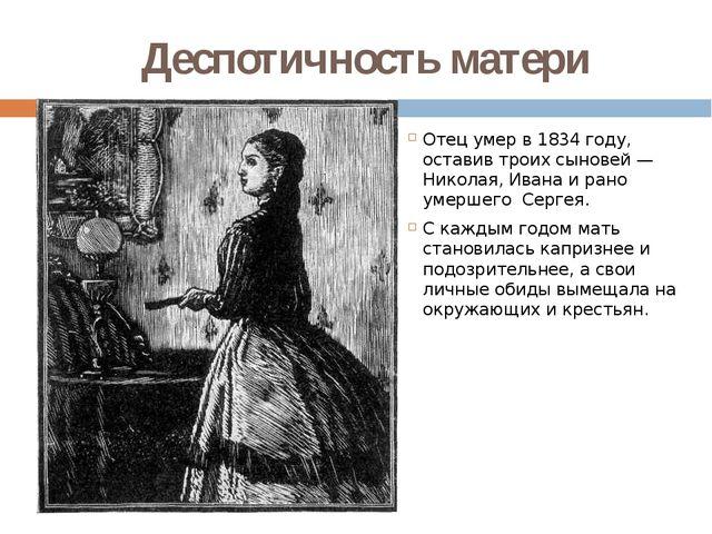 Деспотичность матери Отец умер в 1834 году, оставив троих сыновей— Николая,...